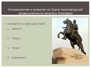 НАЖМИТЕ НА ВЕРНЫЙ ОТВЕТ: 1.Ивану IV 2.Петру II 3.Петру I 4.Екатерине II