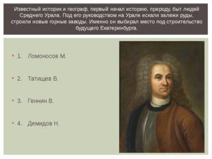 1.Ломоносов М. 2.Татищев В. 3.Геннин В. 4.Демидов Н. Известный историк и