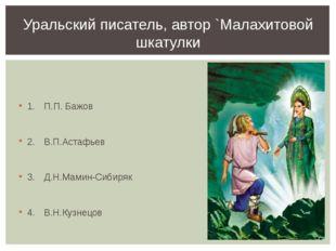 1.П.П. Бажов 2.В.П.Астафьев 3.Д.Н.Мамин-Сибиряк 4.В.Н.Кузнецов Уральский