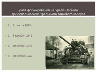 1.11 марта 1943 2.5 декабря 1941 3.19 ноября 1942 4.30 ноября 1939 Дата