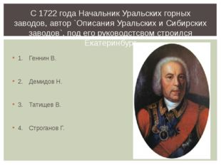 1.Геннин В. 2.Демидов Н. 3.Татищев В. 4.Строганов Г. С 1722 года Начальн