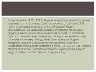 Выпускаемая в 1726-1727 гг. медная квадратная монета получила название плата.