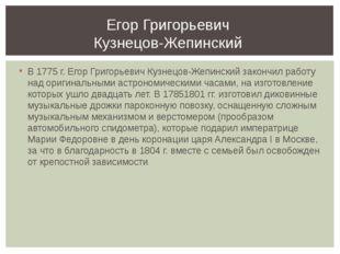 В 1775 г. Егор Григорьевич Кузнецов-Жепинский закончил работу над оригинальны