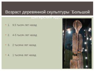 1.9,5 тысяч лет назад 2.4-5 тысяч лет назад 3.2 тысячи лет назад 4.1 тыс