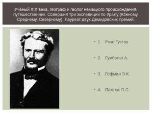1.Розе Густав 2.Гумбольт А. 3.Гофман Э.К. 4.Паллас П.С. Учёный XIX века,
