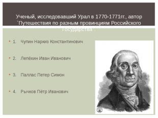 1.Чупин Наркиз Константинович 2.Лепёхин Иван Иванович 3.Паллас Петер Симо