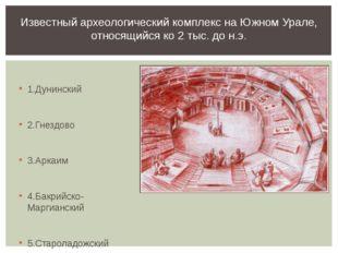 1.Дунинский 2.Гнездово 3.Аркаим 4.Бакрийско-Маргианский 5.Староладожский Изв