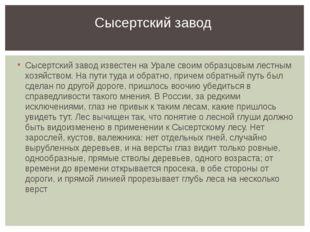 Сысертский завод известен на Урале своим образцовым лестным хозяйством. На пу