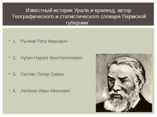 1.Рычков Петр Иванович 2.Чупин Наркиз Константинович 3.Паллас Петер Симон