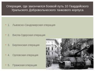 1.Львовско-Сандомирская операция 2.Висла-Одерская операция 3.Берлинская о