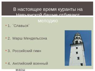 1.`Славься` 2.Марш Мендельсона 3.Российский гимн 4.Английский военный ма