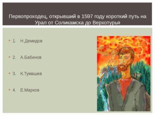 1.Н.Демидов 2.А.Бабинов 3.К.Тумашев 4.Е.Марков Первопроходец, открывший