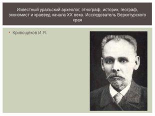 Кривощёков И.Я. Известный уральский археолог, этнограф, историк, географ, эко