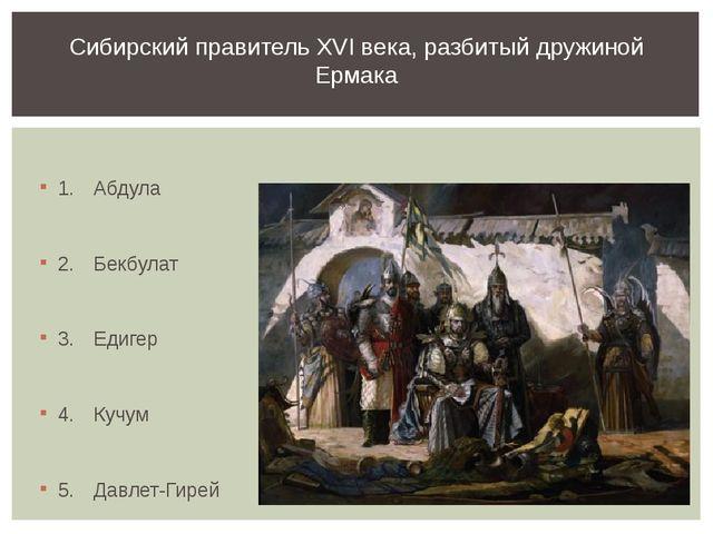 1.Абдула 2.Бекбулат 3.Едигер 4.Кучум 5.Давлет-Гирей Сибирский правитель...