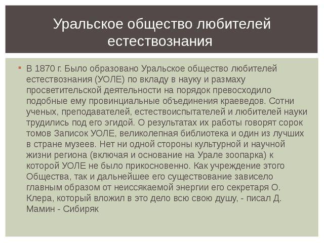 В 1870 г. Было образовано Уральское общество любителей естествознания (УОЛЕ)...