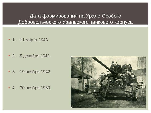 1.11 марта 1943 2.5 декабря 1941 3.19 ноября 1942 4.30 ноября 1939 Дата...