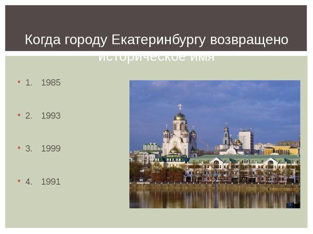 1.1985 2.1993 3.1999 4.1991 Когда городу Екатеринбургу возвращено истори...