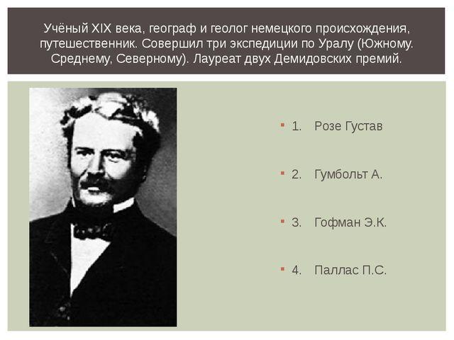 1.Розе Густав 2.Гумбольт А. 3.Гофман Э.К. 4.Паллас П.С. Учёный XIX века,...