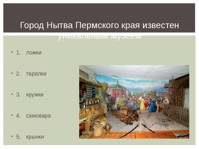 1.ложки 2.тарелки 3.кружки 4.самовара 5.крынки Город Нытва Пермского кр...