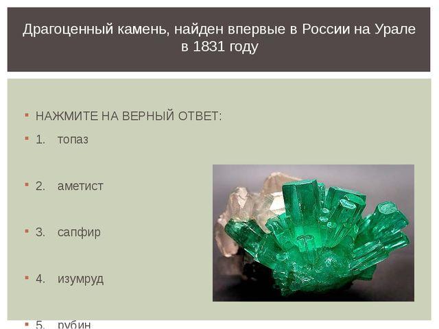 НАЖМИТЕ НА ВЕРНЫЙ ОТВЕТ: 1.топаз 2.аметист 3.сапфир 4.изумруд 5.рубин Д...