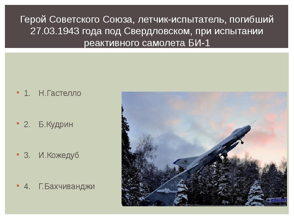 1.Н.Гастелло 2.Б.Кудрин 3.И.Кожедуб 4.Г.Бахчиванджи Герой Советского Сою...