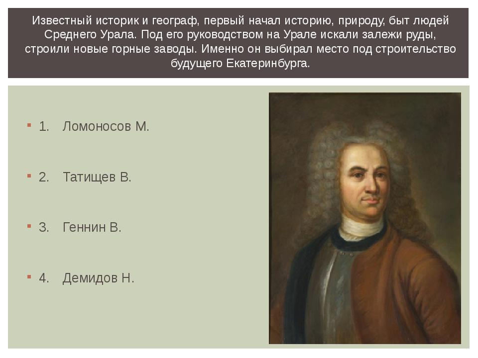 1.Ломоносов М. 2.Татищев В. 3.Геннин В. 4.Демидов Н. Известный историк и...