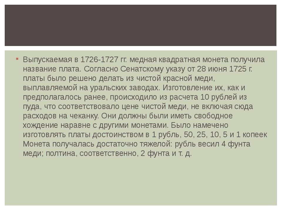 Выпускаемая в 1726-1727 гг. медная квадратная монета получила название плата....