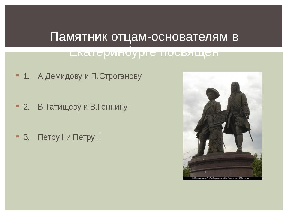 1.А.Демидову и П.Строганову 2.В.Татищеву и В.Геннину 3.Петру I и Петру II...