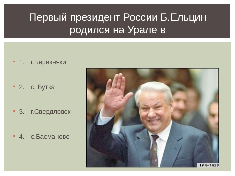 Первый президент России Б.Ельцин родился на Урале в 1.г.Березняки 2.с. Бутк...