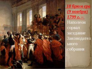 18 брюмера (9 ноября) 1799 г. – Наполеон сорвал заседание Законодательного с