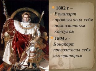 1802 г – Бонапарт провозгласил себя пожизненным консулом 1804 г - Бонапарт пр