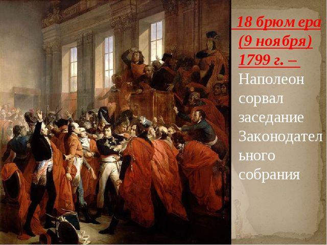 18 брюмера (9 ноября) 1799 г. – Наполеон сорвал заседание Законодательного с...