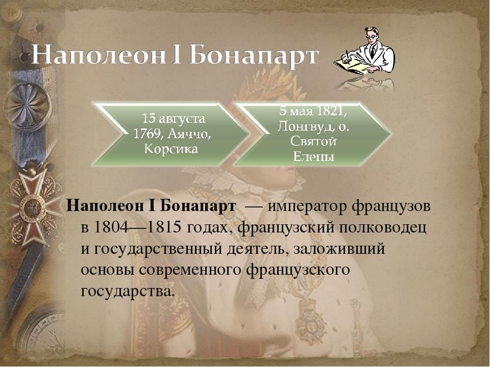 Наполеон I Бонапарт — император французов в 1804—1815годах, французский пол...