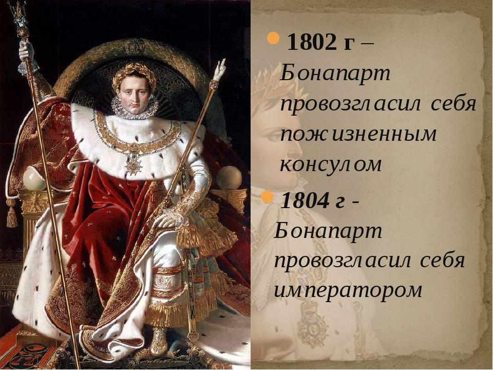 1802 г – Бонапарт провозгласил себя пожизненным консулом 1804 г - Бонапарт пр...