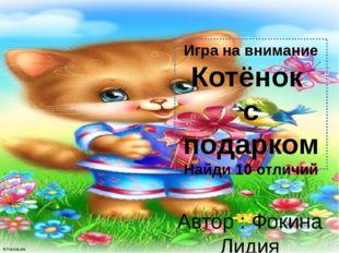 Игра на внимание Котёнок с подарком Найди 10 отличий Автор : Фокина Лидия Пет