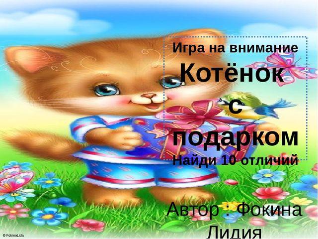Игра на внимание Котёнок с подарком Найди 10 отличий Автор : Фокина Лидия Пет...