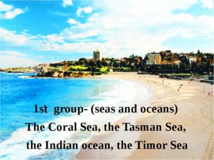 1st group- (seas and oceans) The Coral Sea, the Tasman Sea, the Indian ocean