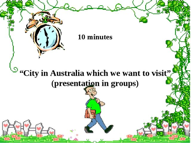 """10 minutes """"City in Australia which we want to visit"""" (presentation in groups)"""