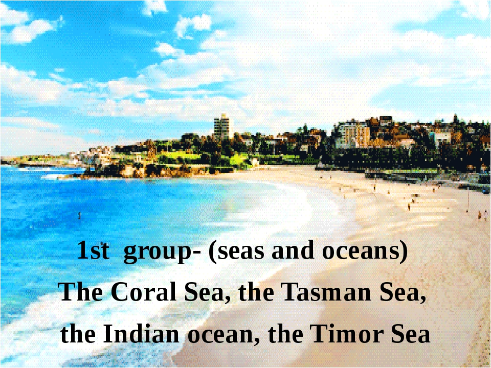1st group- (seas and oceans) The Coral Sea, the Tasman Sea, the Indian ocean...