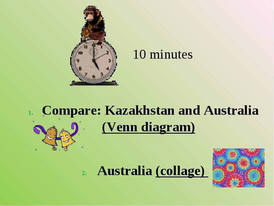 10 minutes Compare: Kazakhstan and Australia (Venn diagram) Australia (colla...