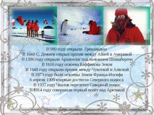 В 980 году открыли Гренландию В 1648 С. Дежнев открыл пролив между Азией и Ам