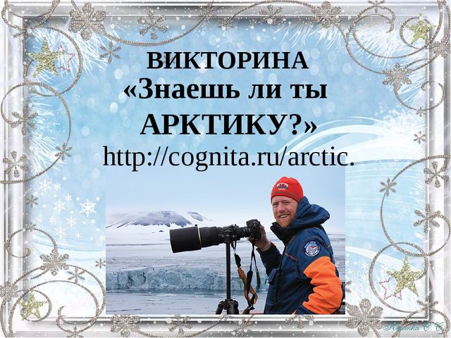 ВИКТОРИНА «Знаешь ли ты АРКТИКУ?» http://cognita.ru/arctic.