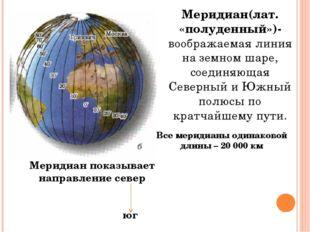 Меридиан(лат. «полуденный»)-воображаемая линия на земном шаре, соединяющая Се