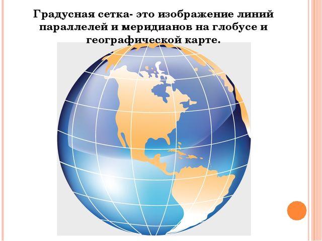 Градусная сетка- это изображение линий параллелей и меридианов на глобусе и г...
