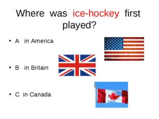 Where was ice-hockey first played? A in America B in Britain C in Canada