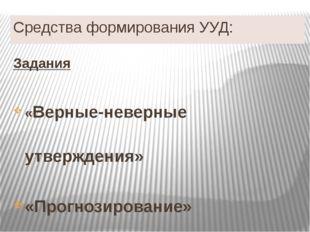 Средства формирования УУД: Задания «Верные-неверные утверждения» «Прогнозиров