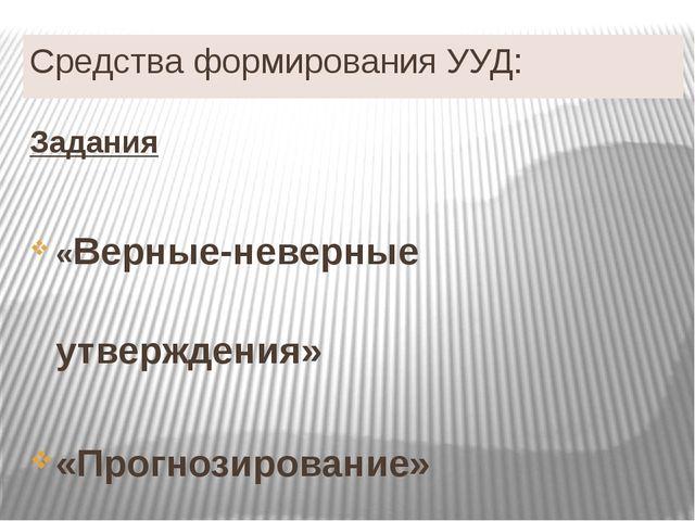Средства формирования УУД: Задания «Верные-неверные утверждения» «Прогнозиров...