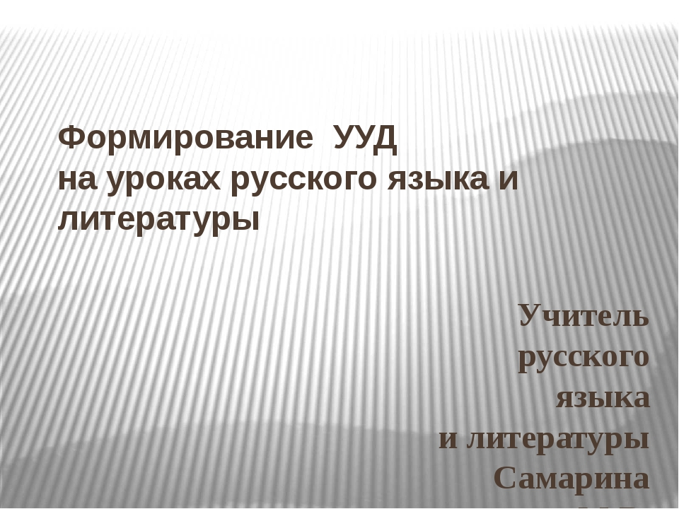 Формирование УУД на уроках русского языка и литературы Учитель русского языка...