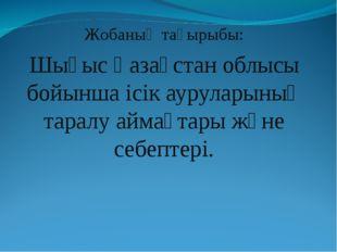 Жобаның тақырыбы: Шығыс Қазақстан облысы бойынша ісік ауруларының таралу айма