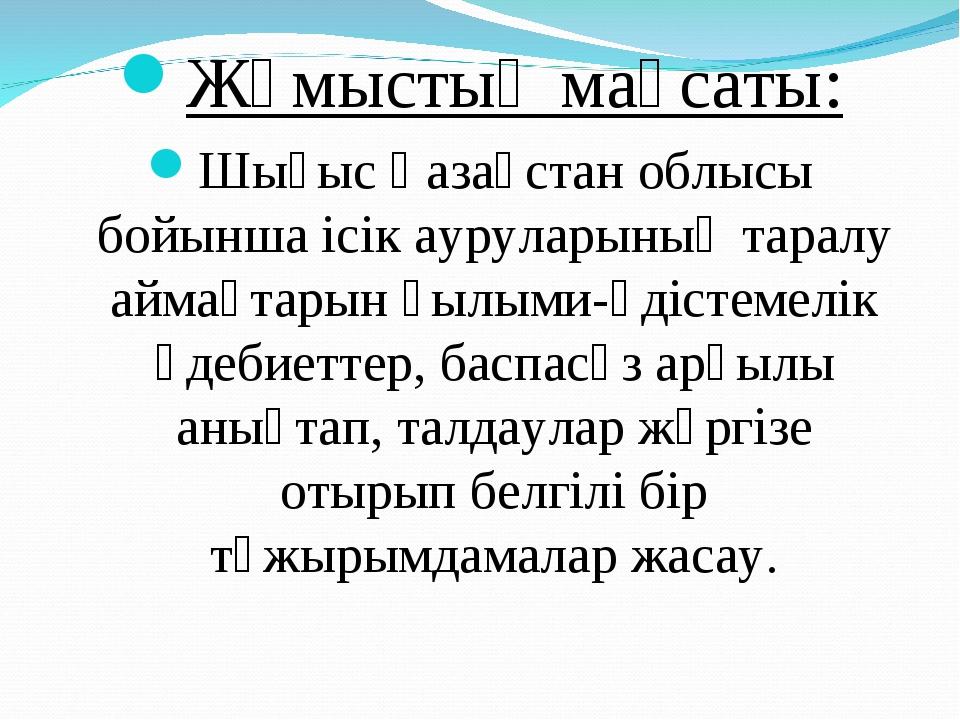 Жұмыстың мақсаты: Шығыс Қазақстан облысы бойынша ісік ауруларының таралу айма...
